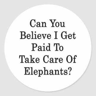 Can You Believe I Get Paid To Take Care Of Elephan Classic Round Sticker