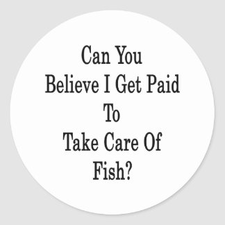 Can You Believe I Get Paid To Take Care Of Fish Classic Round Sticker