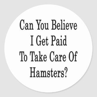 Can You Believe I Get Paid To Take Care Of Hamster Classic Round Sticker