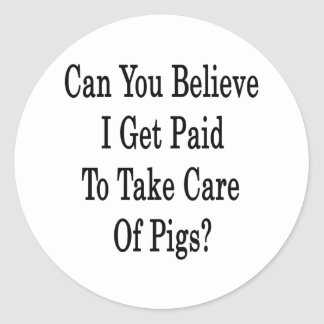 Can You Believe I Get Paid To Take Care Of Pigs Classic Round Sticker