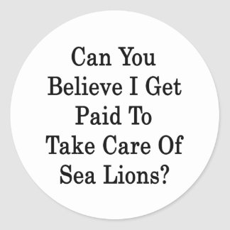 Can You Believe I Get Paid To Take Care Of Sea Lio Classic Round Sticker