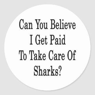 Can You Believe I Get Paid To Take Care Of Sharks Classic Round Sticker