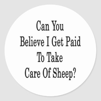 Can You Believe I Get Paid To Take Care Of Sheep Classic Round Sticker