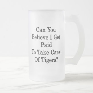 Can You Believe I Get Paid To Take Care Of Tigers 16 Oz Frosted Glass Beer Mug