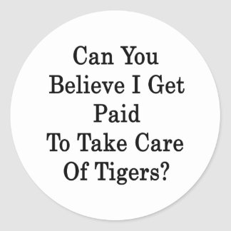 Can You Believe I Get Paid To Take Care Of Tigers Classic Round Sticker
