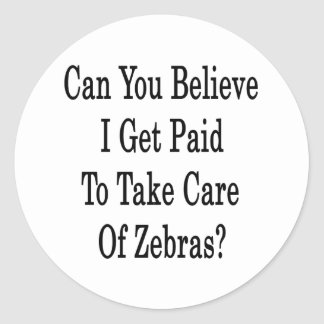 Can You Believe I Get Paid To Take Care Of Zebras Classic Round Sticker