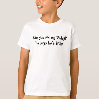 Can you fix my Daddy?He says he's broke T-Shirt