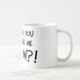 Can You Hear Me NOW?! Classic White Coffee Mug