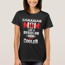 Canadian Mom Like A Regular Mom Only Cooler T-Shirt