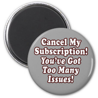 Cancel My Subscription, You've Got Too Many Issues Fridge Magnet