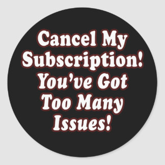 Cancel My Subscription, You've Got Too Many Issues Round Sticker
