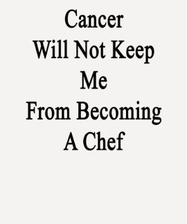 Cancer Will Not Keep Me From Becoming A Chef T-shirts
