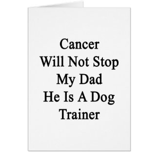 Cancer Will Not Stop My Dad He Is A Dog Trainer Cards