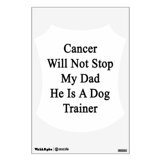Cancer Will Not Stop My Dad He Is A Dog Trainer Room Decals