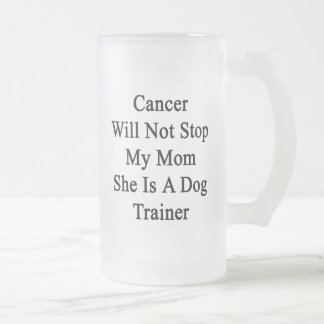 Cancer Will Not Stop My Mom She Is A Dog Trainer 16 Oz Frosted Glass Beer Mug