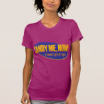 Candy Me, Now – I haven't got all night Tee Shirts
