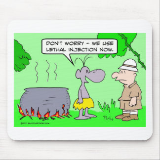 Cannibals use lethal injection now. mouse pad