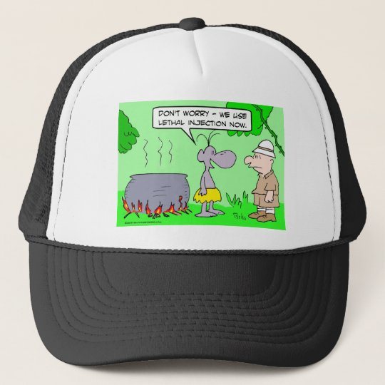 Cannibals use lethal injection now. trucker hat