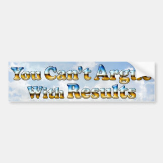 Can't Argue With Results - Bumper Sticker