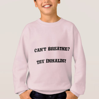 Can't Breathe Try Inhaling Sweatshirt