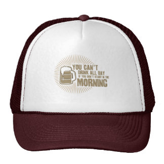 cant drink all day if you dont start in the mornin trucker hat