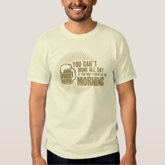 cant drink all day if you dont start in the mornin shirts