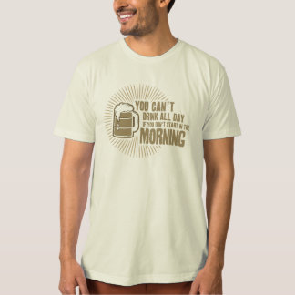cant drink all day if you dont start in the mornin t-shirt