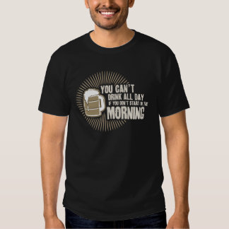 cant drink all day if you dont start in the mornin t-shirts