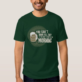 cant drink all day if you dont start in the mornin tee shirt