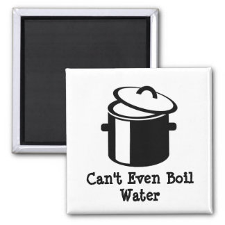 Can't Even Boil Water Magnet
