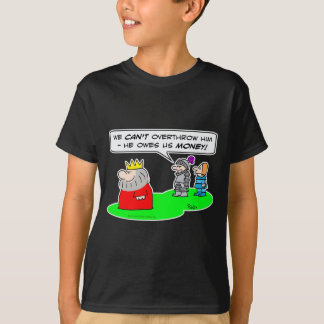 can't overthrow king owes money T-Shirt