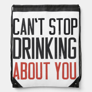 Can't stop drinking about you drawstring bag