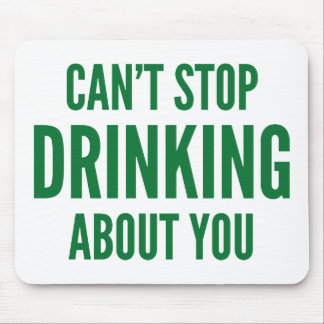 Can't Stop Drinking About You Mouse Pad