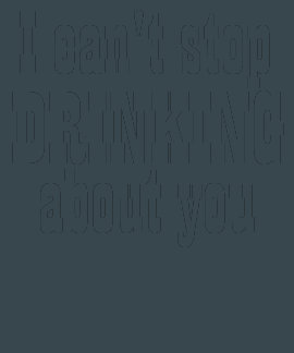 Cant Stop Drinking About You Shirt