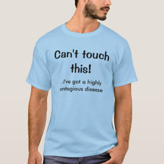 Can't touch this!, ...I've got a highly contagi... T-Shirt