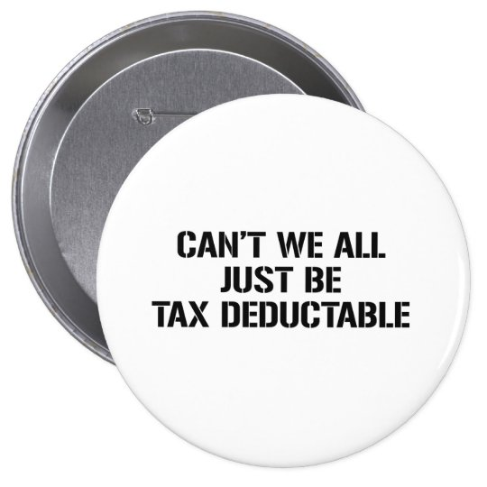CAN'T WE ALL JUST BE TAX DEDUCTABLE BUTTON