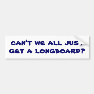 can't we all just get a longboard? bumper sticker