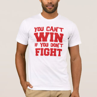 Can't Win if You Don't Fight T-shirt
