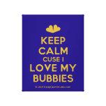 [Two hearts] keep calm cuse i love my bubbies  Canvas Print
