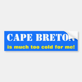 """CAPE BRETON is much too cold for me!"" (Canada) Bumper Sticker"