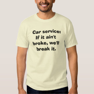 Car service: If it ain't broke, we'll break it. T-Shirt