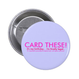CARD THESE!...it's my birthday...i'm finally legal Pinback Button