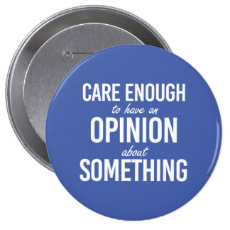 Care enough to have an opinion about something - w pinback button