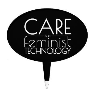 Care is a Feminist Technology Cake Topper