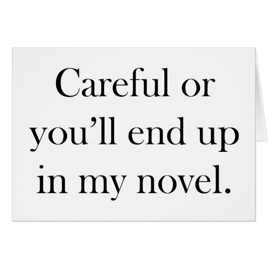 Careful or you'll end up in my novel card