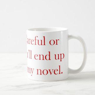 Careful or you'll end up in my novel coffee mug