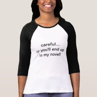 careful...or you'll end up in my novel! tee shirt