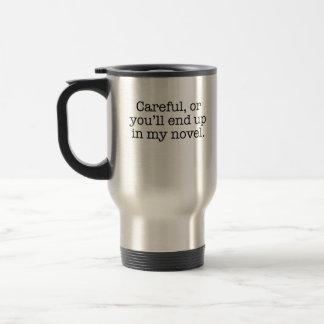 Careful or you'll end up in my novel. travel mug