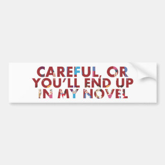 Careful, or you'll end up in my novel (with faces) bumper sticker