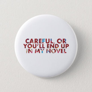 Careful, or you'll end up in my novel (with faces) pinback button